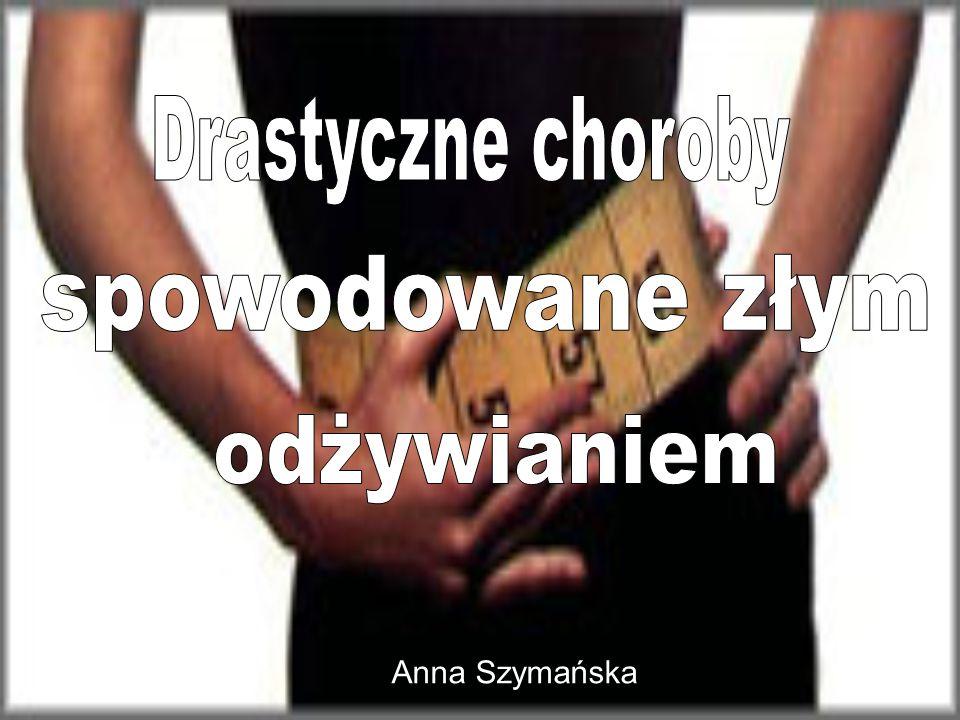 Drastyczne choroby spowodowane złym odżywianiem Anna Szymańska