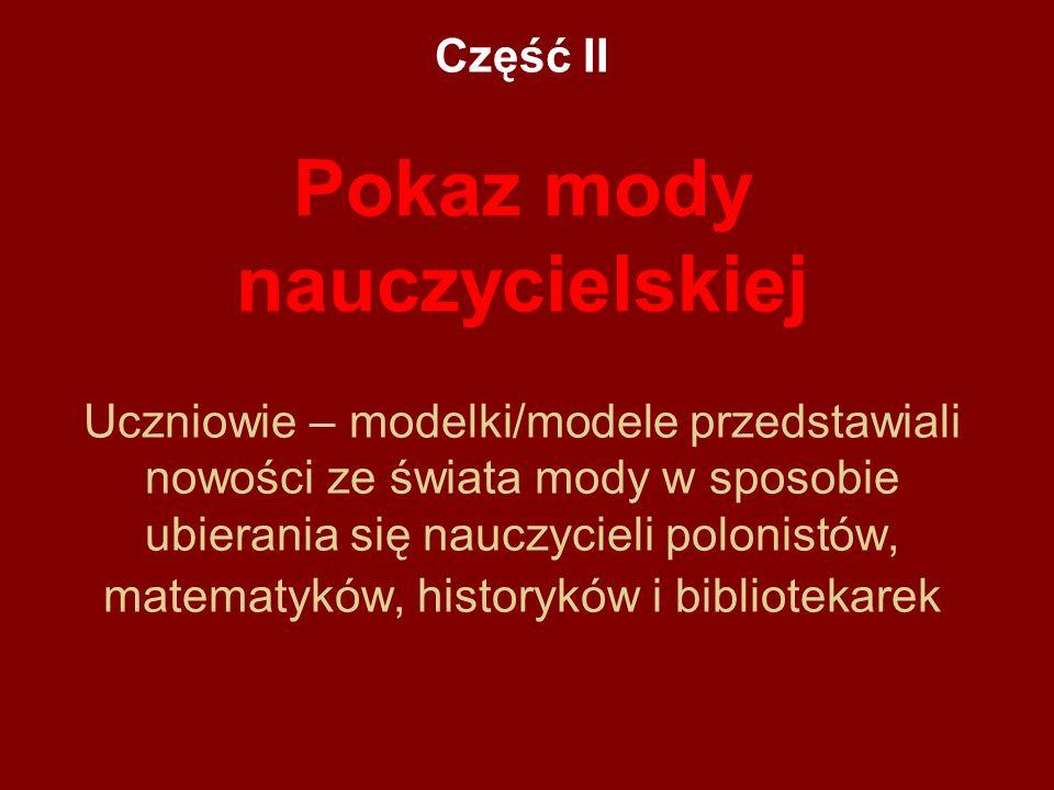 Część II Pokaz mody nauczycielskiej Uczniowie – modelki/modele przedstawiali nowości ze świata mody w sposobie ubierania się nauczycieli polonistów, matematyków, historyków i bibliotekarek