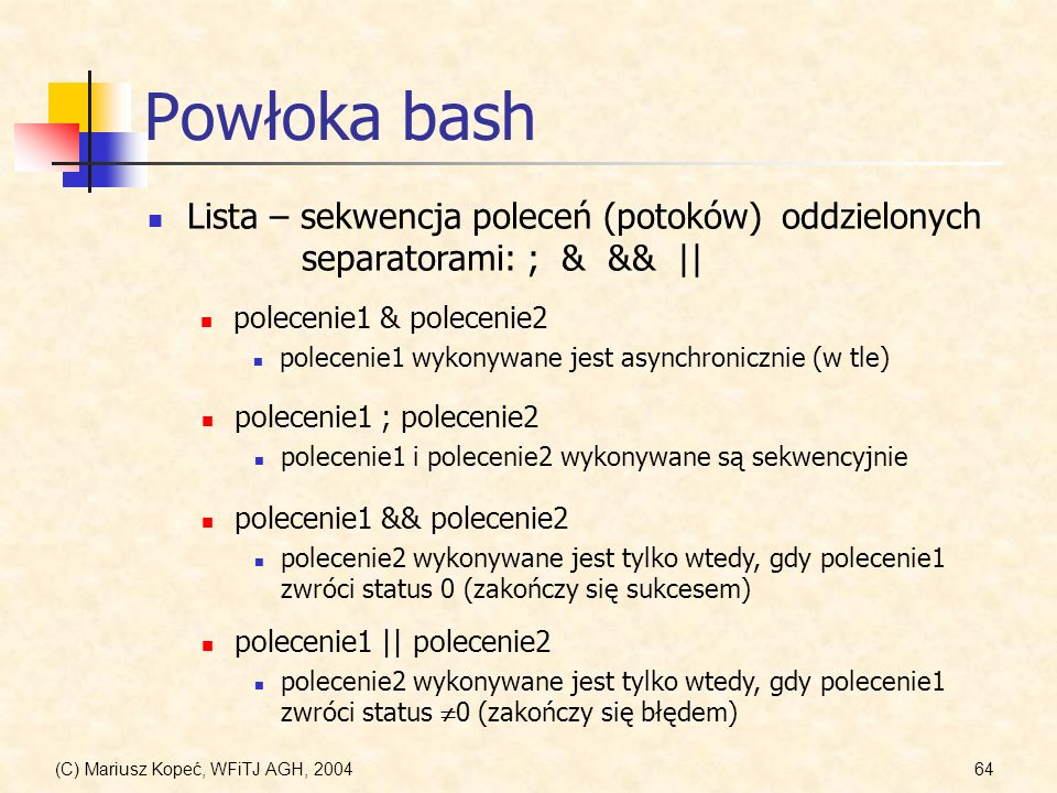 Powłoka bash Lista – sekwencja poleceń (potoków) oddzielonych separatorami: ; & && || polecenie1 & polecenie2.