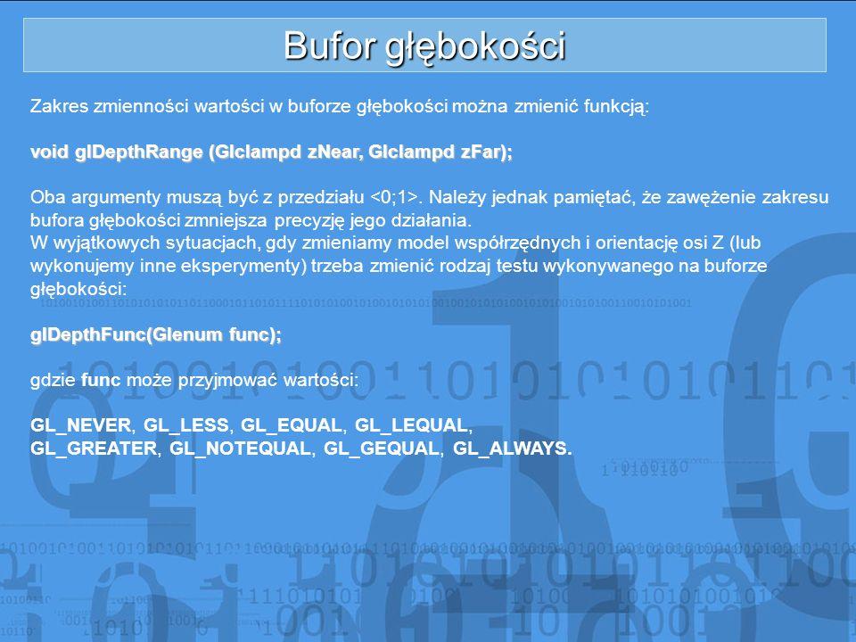 Bufor głębokości Zakres zmienności wartości w buforze głębokości można zmienić funkcją: void glDepthRange (Glclampd zNear, Glclampd zFar);