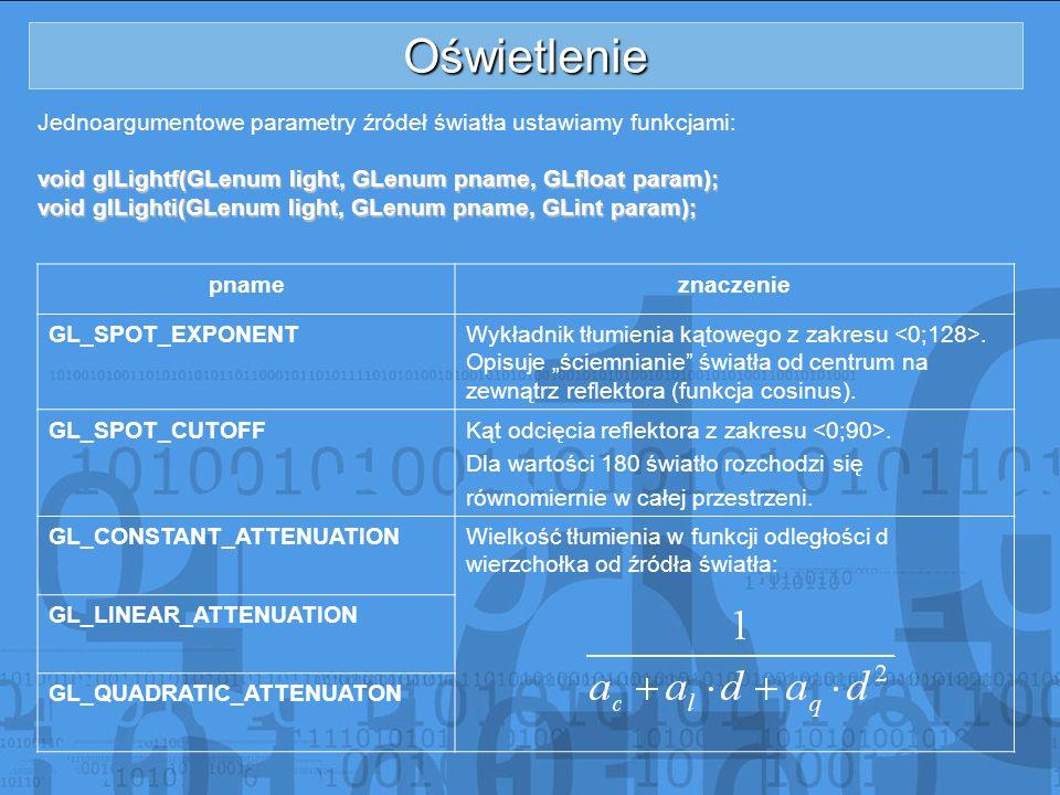 Oświetlenie Jednoargumentowe parametry źródeł światła ustawiamy funkcjami: void glLightf(GLenum light, GLenum pname, GLfloat param);