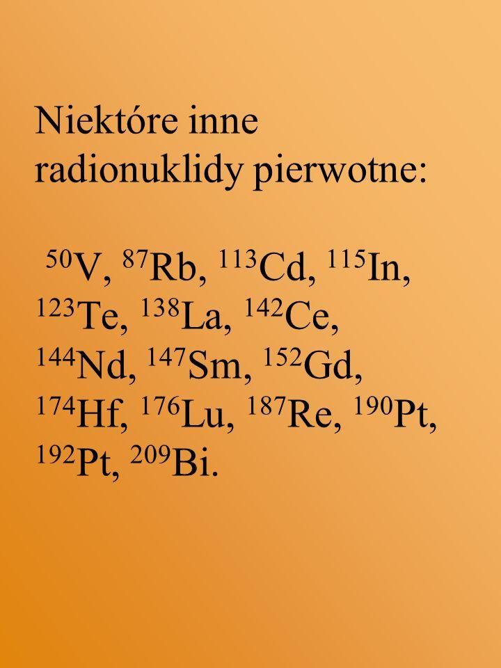 Niektóre inne radionuklidy pierwotne: 50V, 87Rb, 113Cd, 115In, 123Te, 138La, 142Ce, 144Nd, 147Sm, 152Gd, 174Hf, 176Lu, 187Re, 190Pt, 192Pt, 209Bi.