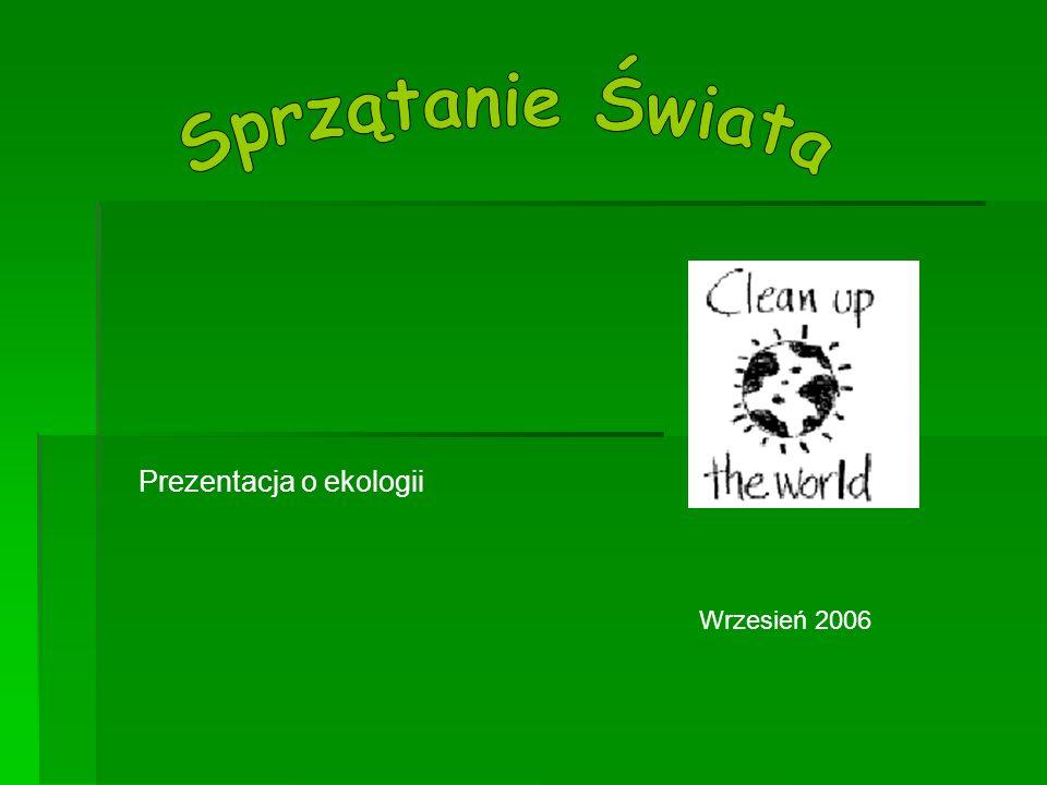 Sprzątanie Świata Prezentacja o ekologii Wrzesień 2006