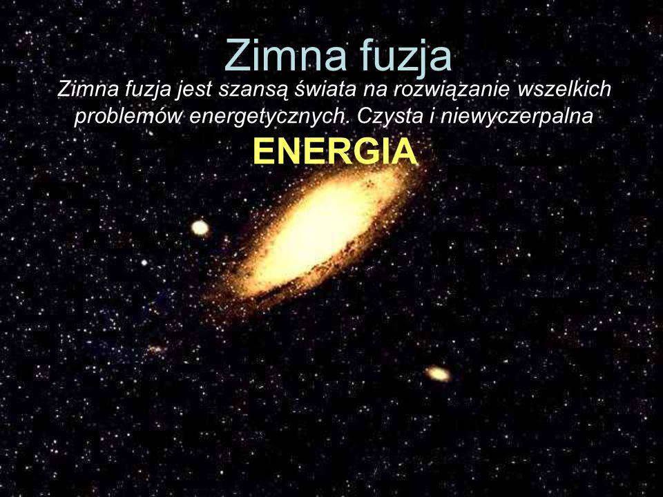 Zimna fuzja Zimna fuzja jest szansą świata na rozwiązanie wszelkich problemów energetycznych.