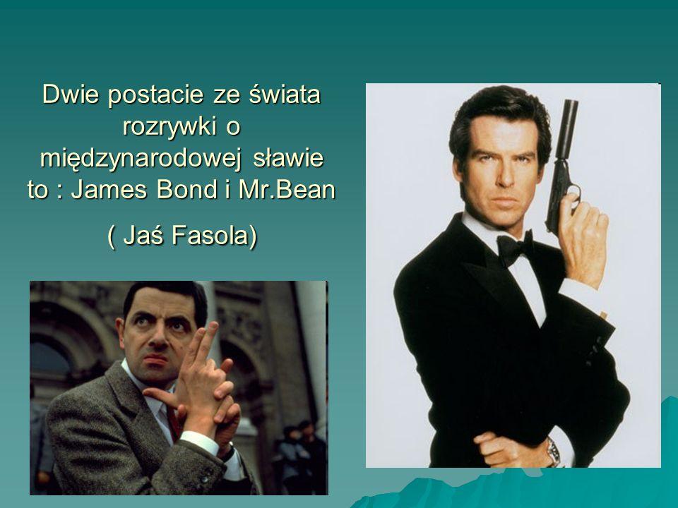 Dwie postacie ze świata rozrywki o międzynarodowej sławie to : James Bond i Mr.Bean ( Jaś Fasola)