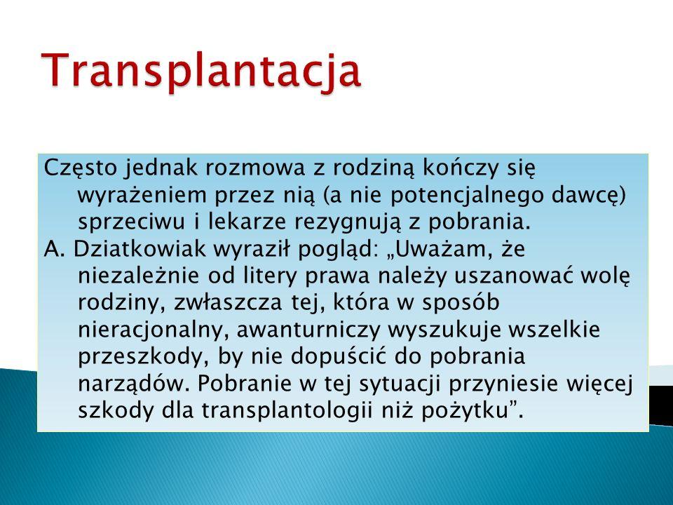 Transplantacja Często jednak rozmowa z rodziną kończy się wyrażeniem przez nią (a nie potencjalnego dawcę) sprzeciwu i lekarze rezygnują z pobrania.