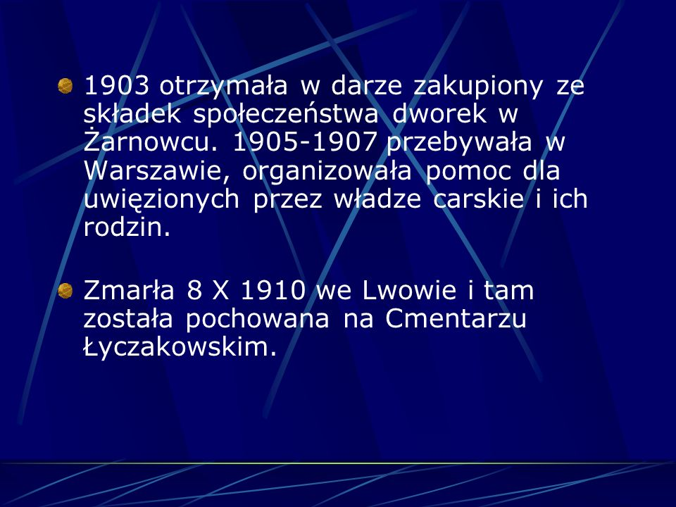 1903 otrzymała w darze zakupiony ze składek społeczeństwa dworek w Żarnowcu. 1905-1907 przebywała w Warszawie, organizowała pomoc dla uwięzionych przez władze carskie i ich rodzin.