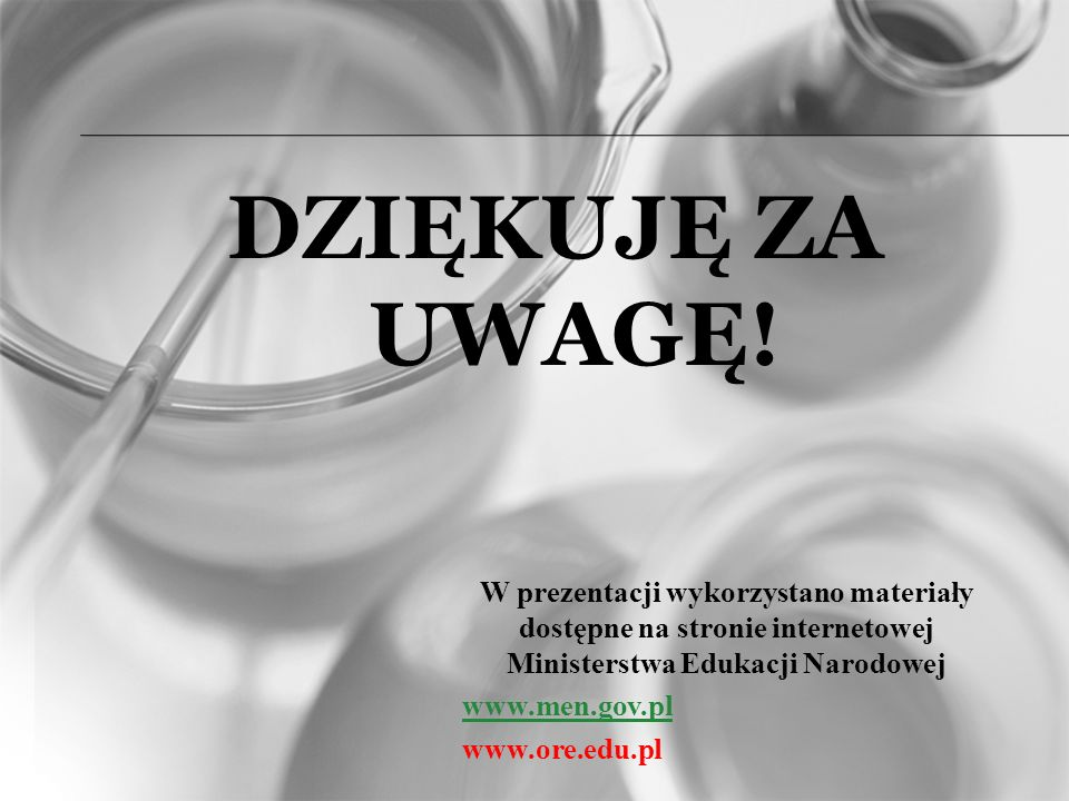 DZIĘKUJĘ ZA UWAGĘ! W prezentacji wykorzystano materiały dostępne na stronie internetowej Ministerstwa Edukacji Narodowej.