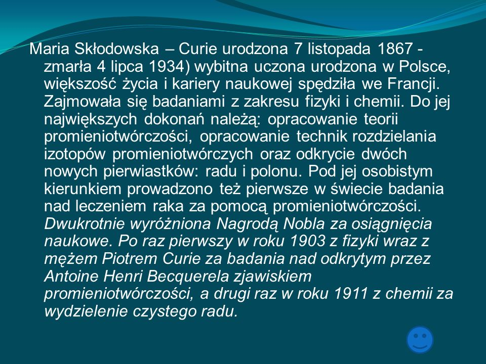 Maria Skłodowska – Curie urodzona 7 listopada 1867 - zmarła 4 lipca 1934) wybitna uczona urodzona w Polsce, większość życia i kariery naukowej spędziła we Francji.