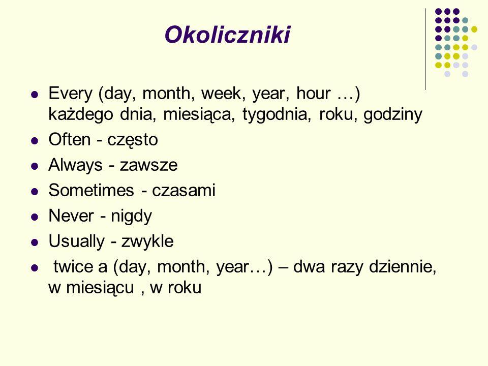 OkolicznikiEvery (day, month, week, year, hour …) każdego dnia, miesiąca, tygodnia, roku, godziny.