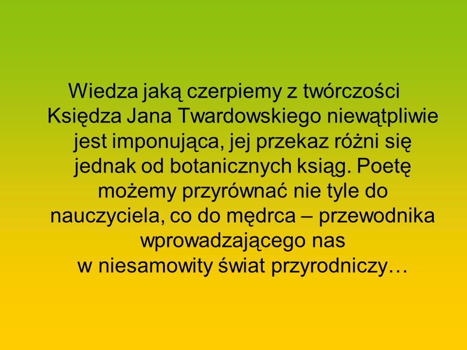 Wiedza jaką czerpiemy z twórczości Księdza Jana Twardowskiego niewątpliwie jest imponująca, jej przekaz różni się jednak od botanicznych ksiąg.