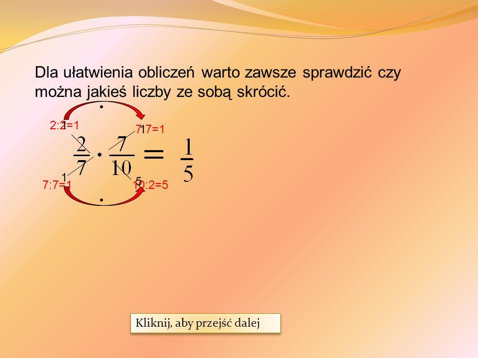 Dla ułatwienia obliczeń warto zawsze sprawdzić czy można jakieś liczby ze sobą skrócić.