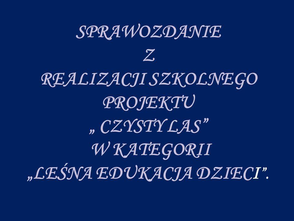 """SPRAWOZDANIE Z REALIZACJI SZKOLNEGO PROJEKTU """" CZYSTY LAS W KATEGORII """"LEŚNA EDUKACJA DZIECI ."""