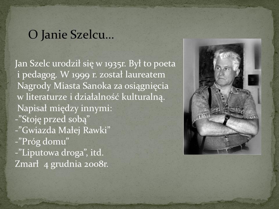 O Janie Szelcu… Jan Szelc urodził się w 1935r. Był to poeta