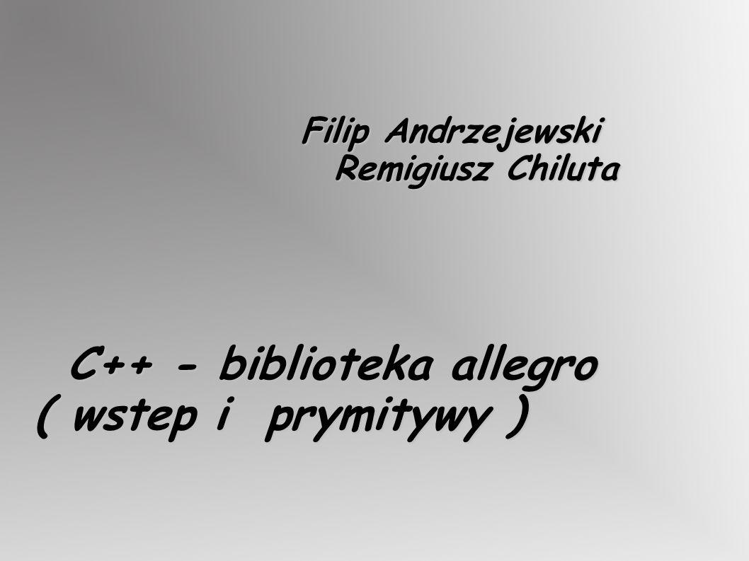 Filip Andrzejewski Remigiusz Chiluta C++ - biblioteka allegro ( wstep i prymitywy )