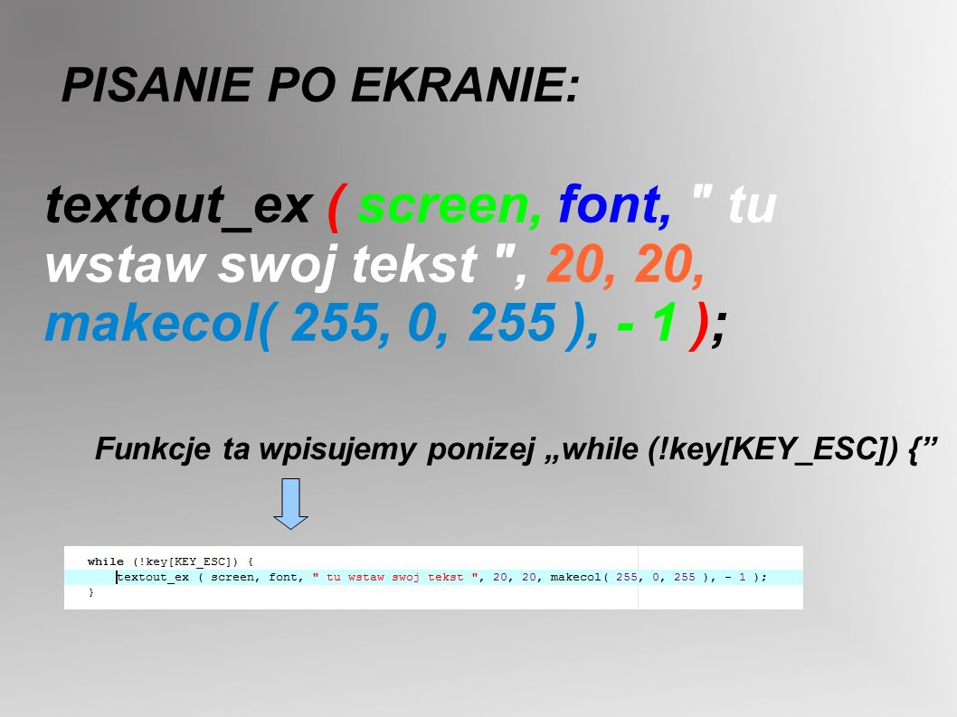 PISANIE PO EKRANIE: textout_ex ( screen, font, tu wstaw swoj tekst , 20, 20, makecol( 255, 0, 255 ), - 1 );