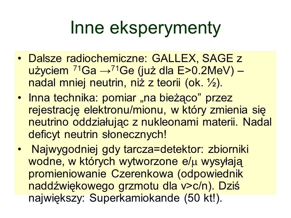 Inne eksperymentyDalsze radiochemiczne: GALLEX, SAGE z użyciem 71Ga →71Ge (już dla E>0.2MeV) – nadal mniej neutrin, niż z teorii (ok. ½).