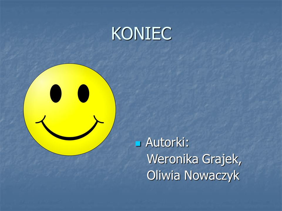KONIEC Autorki: Weronika Grajek, Oliwia Nowaczyk