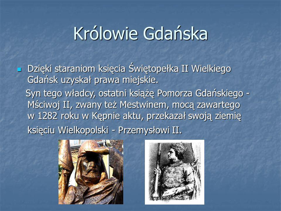 Królowie Gdańska Dzięki staraniom księcia Świętopełka II Wielkiego Gdańsk uzyskał prawa miejskie.