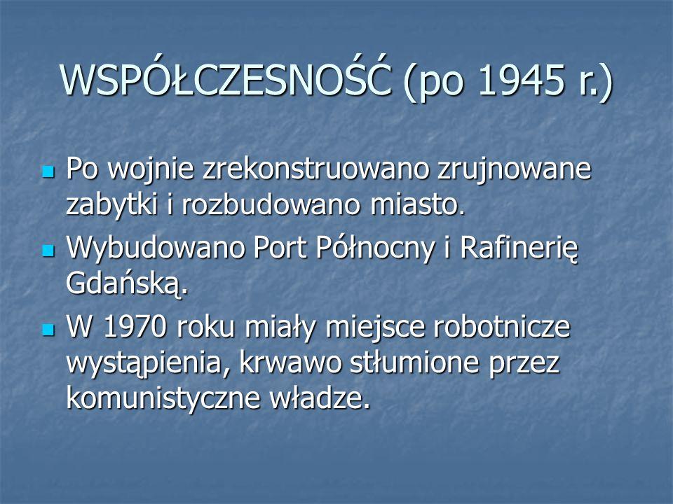 WSPÓŁCZESNOŚĆ (po 1945 r.) Po wojnie zrekonstruowano zrujnowane zabytki i rozbudowano miasto. Wybudowano Port Północny i Rafinerię Gdańską.