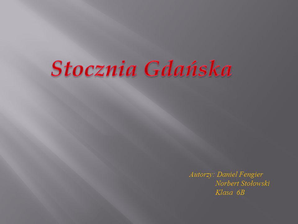 Stocznia Gdańska Autorzy: Daniel Fengier Norbert Stołowski Klasa 6B