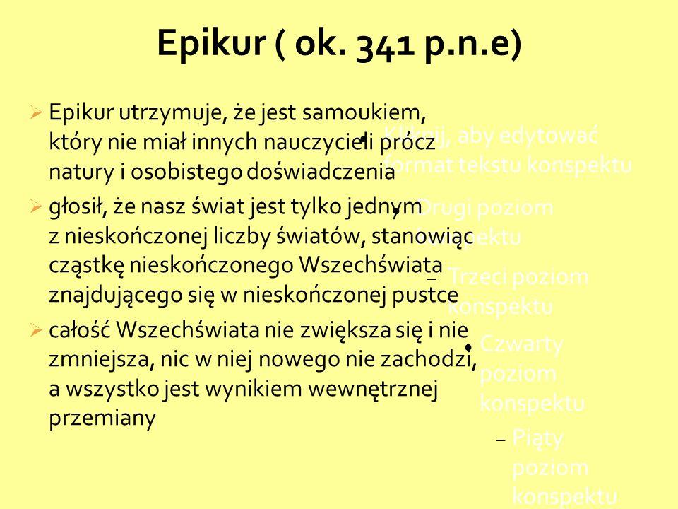 Epikur ( ok. 341 p.n.e) Epikur utrzymuje, że jest samoukiem, który nie miał innych nauczycieli prócz natury i osobistego doświadczenia.
