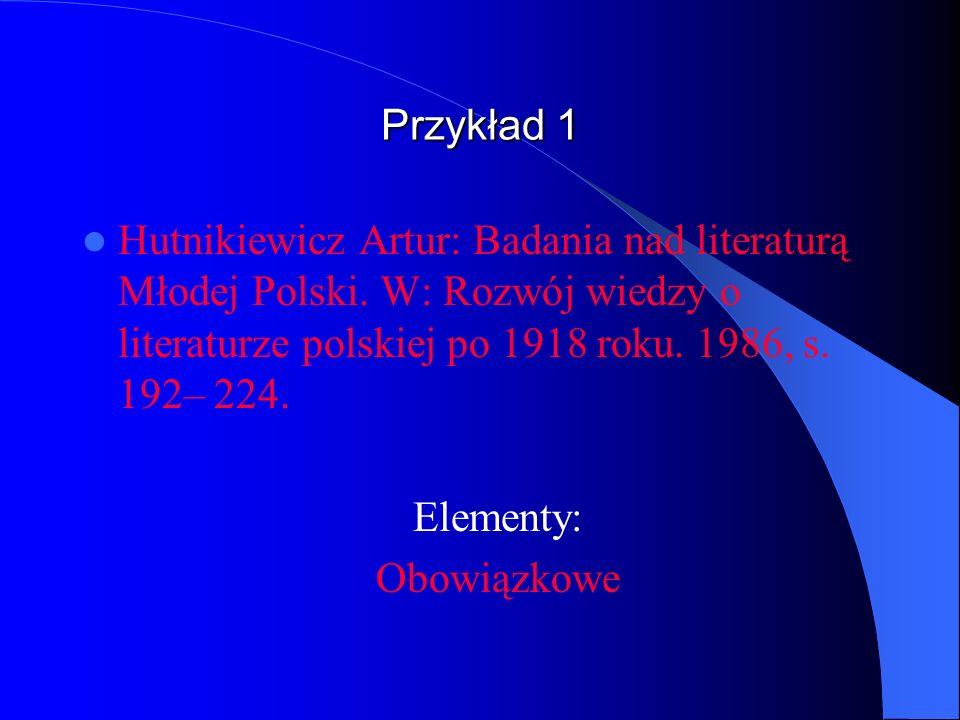 Przykład 1Hutnikiewicz Artur: Badania nad literaturą Młodej Polski. W: Rozwój wiedzy o literaturze polskiej po 1918 roku. 1986, s. 192– 224.