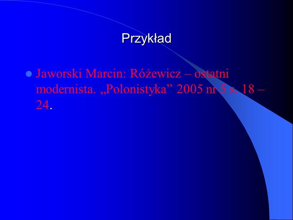 """Przykład Jaworski Marcin: Różewicz – ostatni modernista. """"Polonistyka 2005 nr 5 s. 18 – 24."""