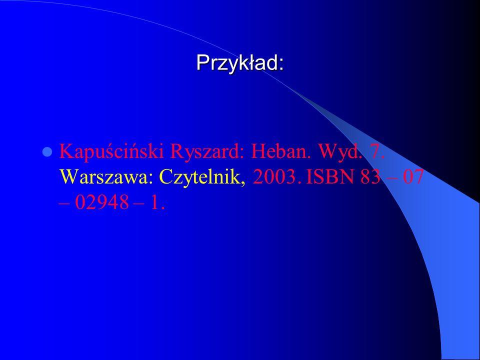 Przykład: Kapuściński Ryszard: Heban. Wyd. 7. Warszawa: Czytelnik, 2003. ISBN 83 – 07 – 02948 – 1.
