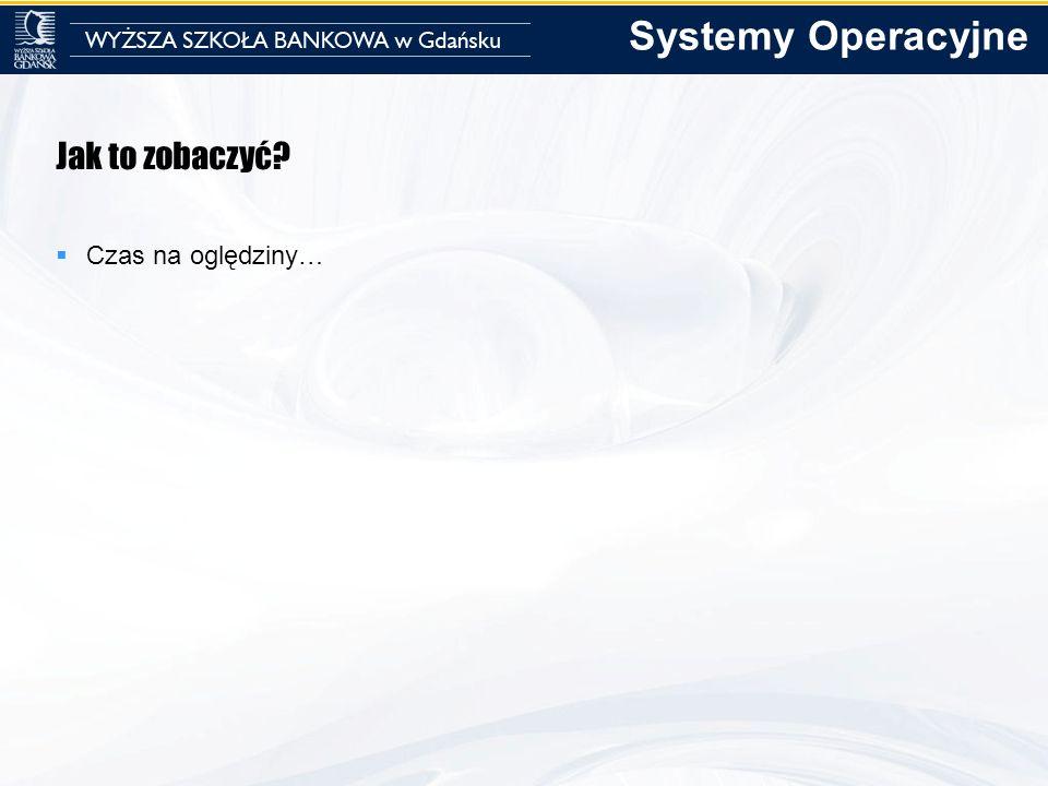 Systemy Operacyjne Jak to zobaczyć Czas na oględziny…