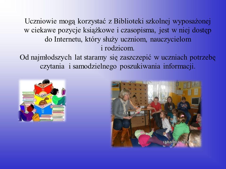 Uczniowie mogą korzystać z Biblioteki szkolnej wyposażonej w ciekawe pozycje książkowe i czasopisma, jest w niej dostęp do Internetu, który służy uczniom, nauczycielom i rodzicom.
