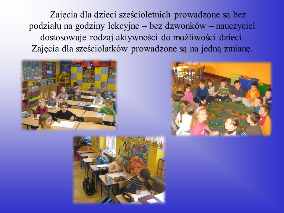 Zajęcia dla dzieci sześcioletnich prowadzone są bez podziału na godziny lekcyjne – bez dzwonków – nauczyciel dostosowuje rodzaj aktywności do możliwości dzieci.