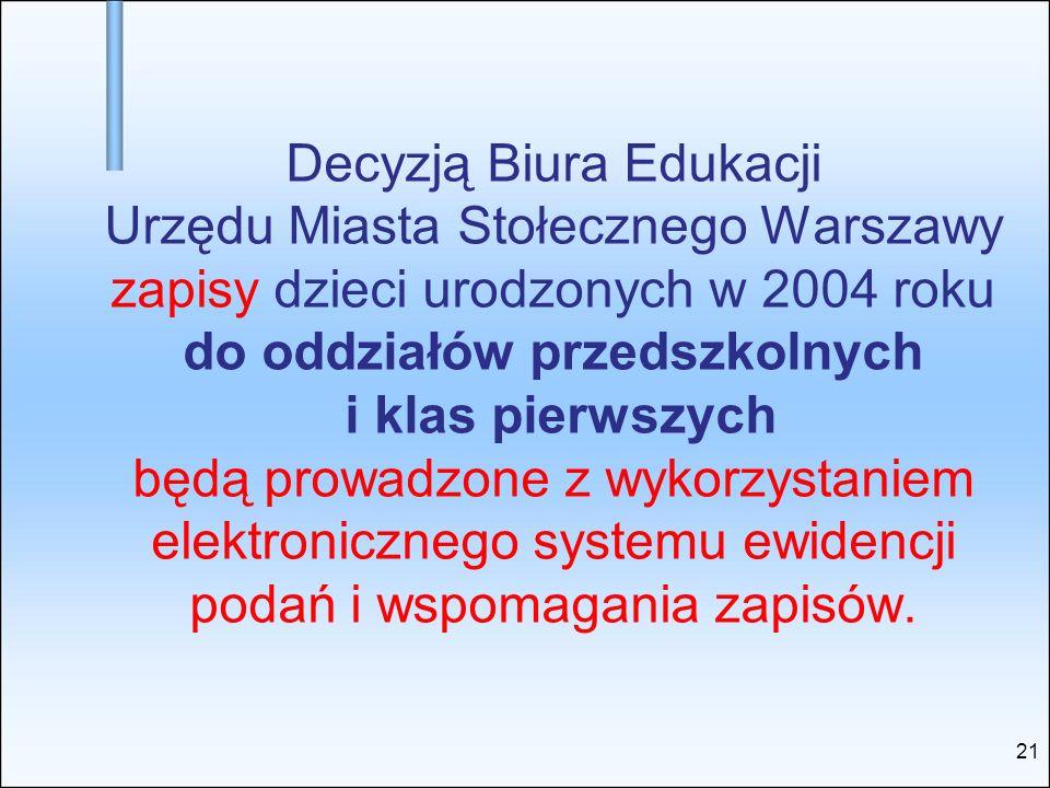 Decyzją Biura Edukacji Urzędu Miasta Stołecznego Warszawy zapisy dzieci urodzonych w 2004 roku do oddziałów przedszkolnych i klas pierwszych będą prowadzone z wykorzystaniem elektronicznego systemu ewidencji podań i wspomagania zapisów.