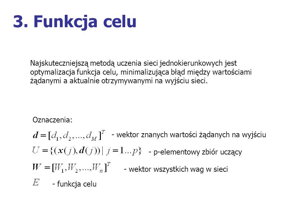 3. Funkcja celu Najskuteczniejszą metodą uczenia sieci jednokierunkowych jest. optymalizacja funkcja celu, minimalizująca błąd między wartościami.