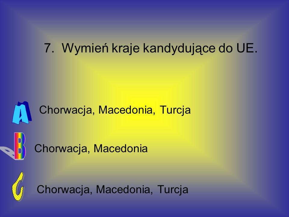 A B C 7. Wymień kraje kandydujące do UE. Chorwacja, Macedonia, Turcja