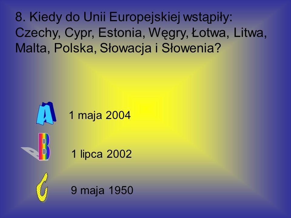 8. Kiedy do Unii Europejskiej wstąpiły: Czechy, Cypr, Estonia, Węgry, Łotwa, Litwa, Malta, Polska, Słowacja i Słowenia