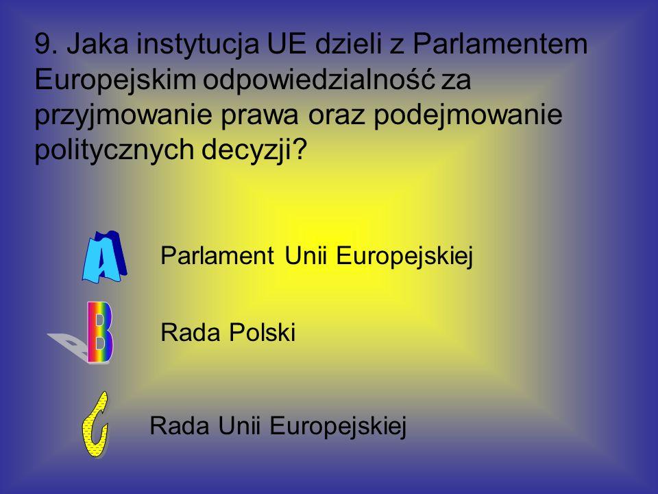 9. Jaka instytucja UE dzieli z Parlamentem Europejskim odpowiedzialność za przyjmowanie prawa oraz podejmowanie politycznych decyzji
