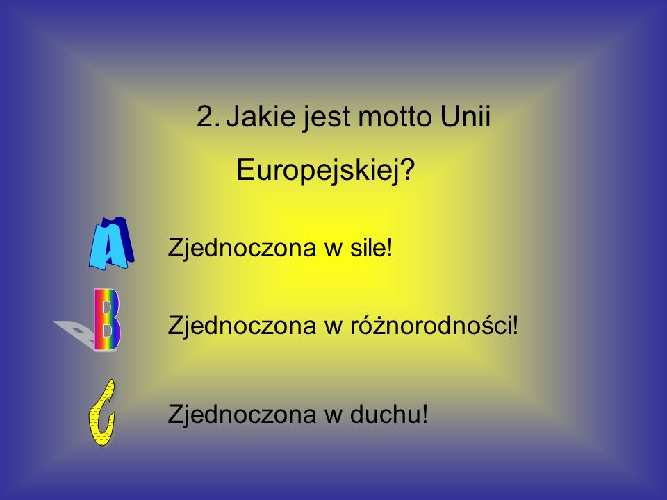 A B C Europejskiej Zjednoczona w sile! Zjednoczona w różnorodności!