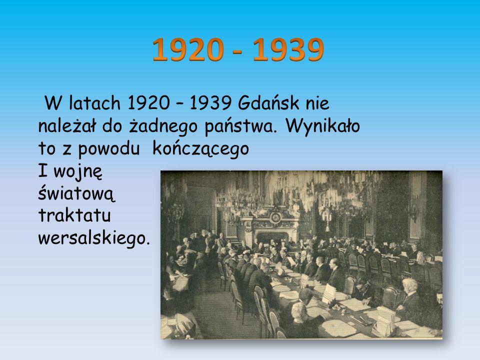 1920 - 1939 W latach 1920 – 1939 Gdańsk nie należał do żadnego państwa. Wynikało. to z powodu kończącego.