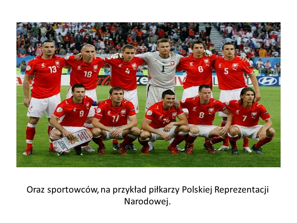 Oraz sportowców, na przykład piłkarzy Polskiej Reprezentacji Narodowej.