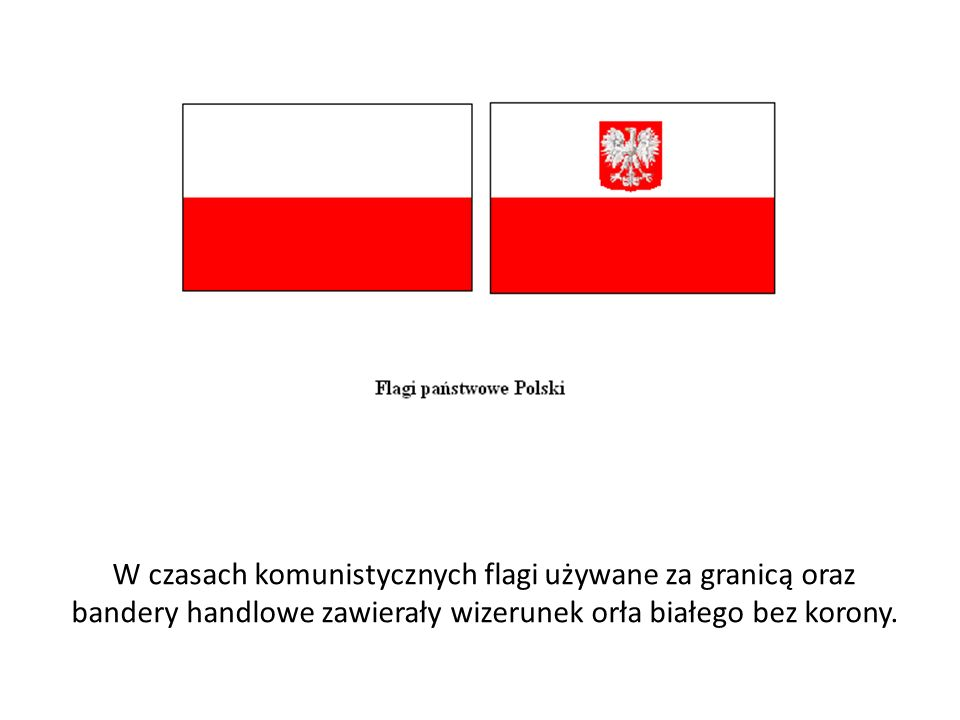 W czasach komunistycznych flagi używane za granicą oraz bandery handlowe zawierały wizerunek orła białego bez korony.