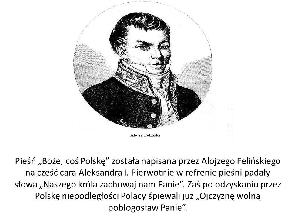 """Pieśń """"Boże, coś Polskę została napisana przez Alojzego Felińskiego na cześć cara Aleksandra I."""