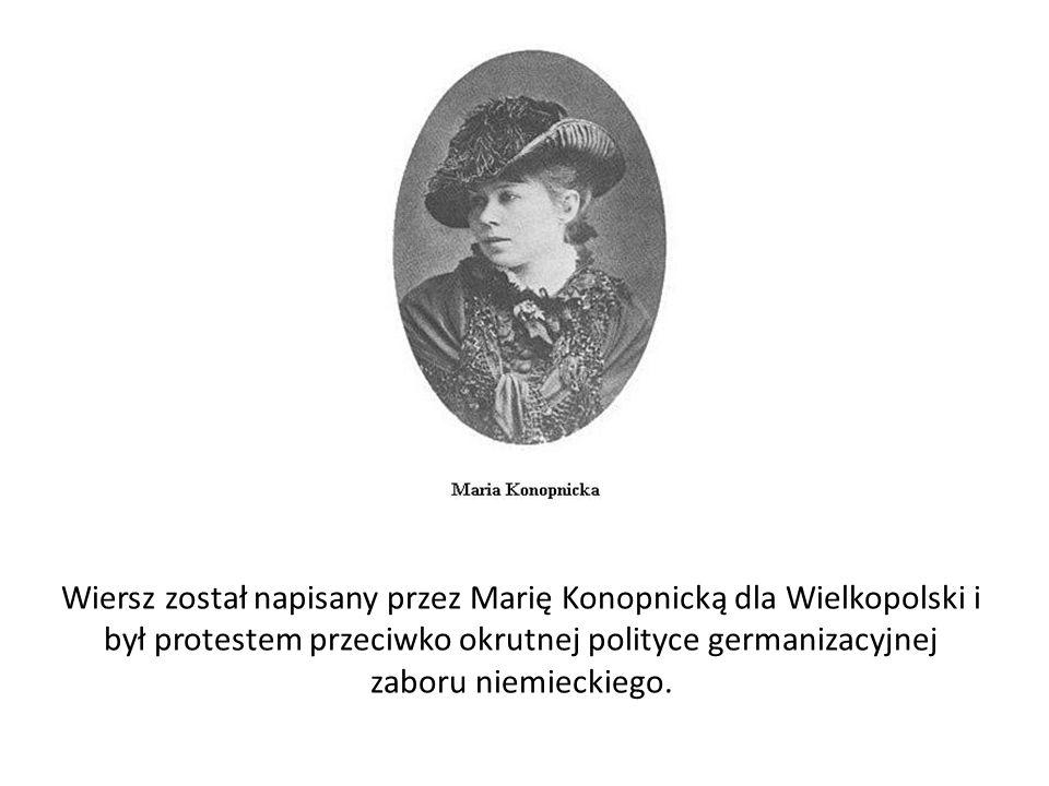 Wiersz został napisany przez Marię Konopnicką dla Wielkopolski i był protestem przeciwko okrutnej polityce germanizacyjnej zaboru niemieckiego.