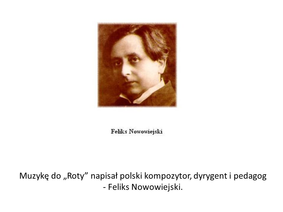 """Muzykę do """"Roty napisał polski kompozytor, dyrygent i pedagog - Feliks Nowowiejski."""