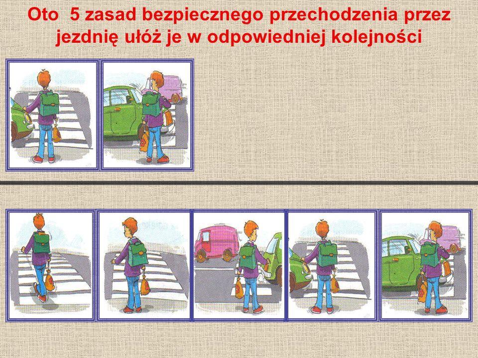 Oto 5 zasad bezpiecznego przechodzenia przez jezdnię ułóż je w odpowiedniej kolejności