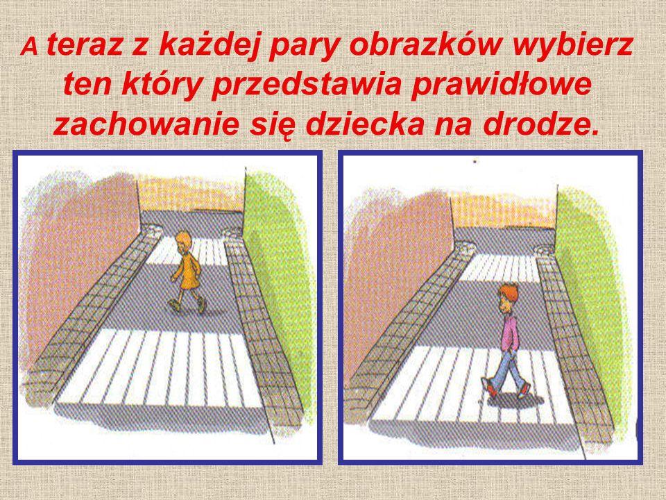 A teraz z każdej pary obrazków wybierz ten który przedstawia prawidłowe zachowanie się dziecka na drodze.