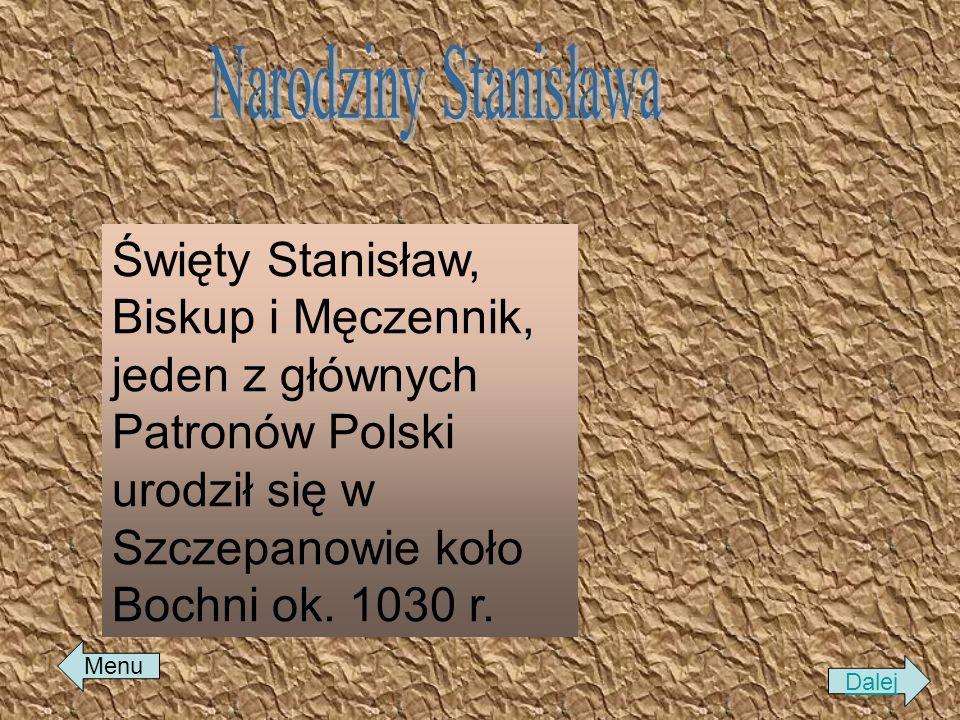Narodziny Stanisława Święty Stanisław, Biskup i Męczennik, jeden z głównych Patronów Polski urodził się w Szczepanowie koło Bochni ok. 1030 r.