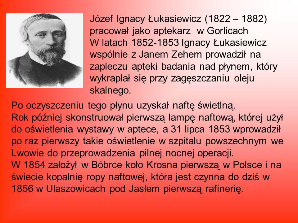 Józef Ignacy Łukasiewicz (1822 – 1882) pracował jako aptekarz w Gorlicach W latach 1852-1853 Ignacy Łukasiewicz wspólnie z Janem Zehem prowadził na zapleczu apteki badania nad płynem, który wykraplał się przy zagęszczaniu oleju skalnego.