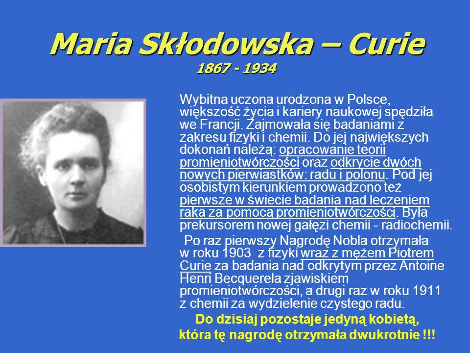 Maria Skłodowska – Curie 1867 - 1934