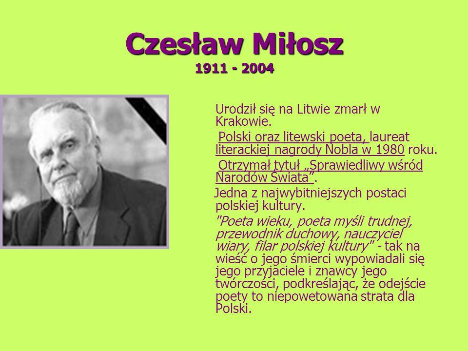 Czesław Miłosz 1911 - 2004 Urodził się na Litwie zmarł w Krakowie. Polski oraz litewski poeta, laureat literackiej nagrody Nobla w 1980 roku.